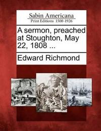 A Sermon, Preached at Stoughton, May 22, 1808 ...