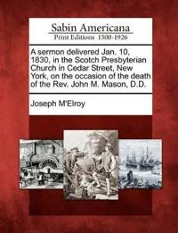 A Sermon Delivered Jan. 10, 1830, in the Scotch Presbyterian Church in Cedar Street, New York, on the Occasion of the Death of the REV. John M. Mason, D.D.