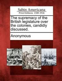 The Supremacy of the British Legislature Over the Colonies, Candidly Discussed.