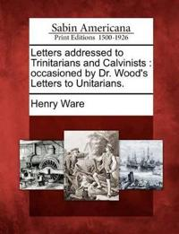 Letters Addressed to Trinitarians and Calvinists