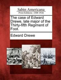 The Case of Edward Drewe, Late Major of the Thirty-Fifth Regiment of Foot.