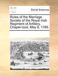 Rules of the Marriage Society of the Royal Irish Regiment of Artillery, Chapel-Izod, May 8, 1785.