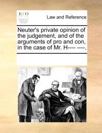 Neuter's Private Opinion of the Judgement, and of the Arguments of Pro and Con, in the Case of Mr. H---- ----.