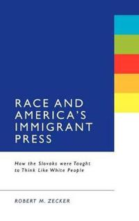 Race and America's Immigrant Press: How the Slovaks Were Taught to Think Like White People