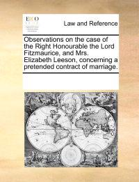 Observations on the Case of the Right Honourable the Lord Fitzmaurice, and Mrs. Elizabeth Leeson, Concerning a Pretended Contract of Marriage