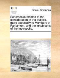 Schemes Submitted to the Consideration of the Publick, More Especially to Members of Parliament, and the Inhabitants of the Metropolis.