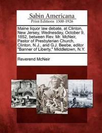 """Maine Liquor Law Debate, at Clinton, New Jersey, Wednesday, October 9, 1852, Between REV. Mr. McNeir, Pastor of Presbyterian Church, Clinton, N.J., and G.J. Beebe, Editor """"Banner of Liberty,"""" Middletown, N.Y."""
