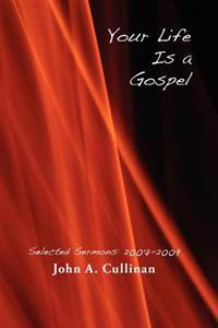 Your Life Is a Gospel: Selected Sermons 2007-2009