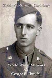 Fighting with Patton's Third Army: World War II Memoirs of George F. Threlfall