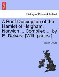A Brief Description of the Hamlet of Heigham, Norwich ... Compiled ... by E. Delves. [With Plates.]