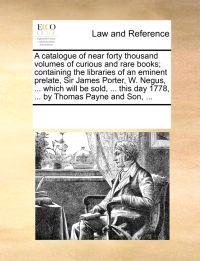 A Catalogue of Near Forty Thousand Volumes of Curious and Rare Books; Containing the Libraries of an Eminent Prelate, Sir James Porter, W. Negus, ... Which Will Be Sold, ... This Day 1778, ... by Thomas Payne and Son, ...