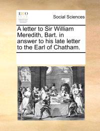 A Letter to Sir William Meredith, Bart. in Answer to His Late Letter to the Earl of Chatham.