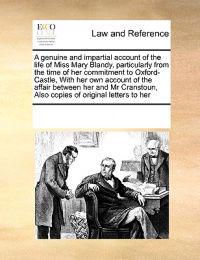 A Genuine and Impartial Account of the Life of Miss Mary Blandy, Particularly from the Time of Her Commitment to Oxford-Castle, with Her Own Account of the Affair Between Her and MR Cranstoun, Also Copies of Original Letters to Her