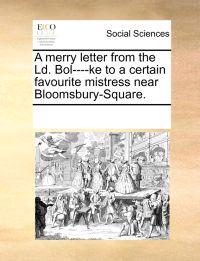 A Merry Letter from the LD. Bol----Ke to a Certain Favourite Mistress Near Bloomsbury-Square.
