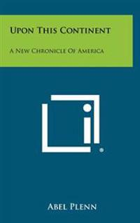 Upon This Continent: A New Chronicle of America