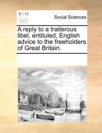 A Reply to a Traiterous Libel, Entituled, English Advice to the Freeholders of Great Britain.
