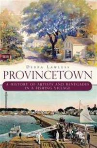 Provincetown:: A History of Artists and Renegades in a Fishing Village
