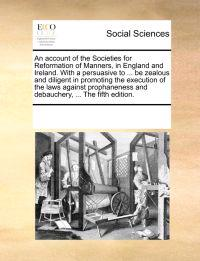 An Account of the Societies for Reformation of Manners, in England and Ireland. with a Persuasive to ... Be Zealous and Diligent in Promoting the Execution of the Laws Against Prophaneness and Debauchery, ... the Fifth Edition.