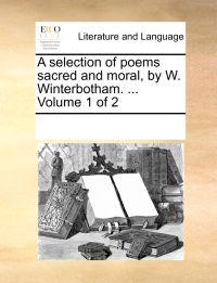 A Selection of Poems Sacred and Moral, by W. Winterbotham. ... Volume 1 of 2