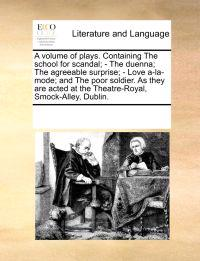 A Volume of Plays. Containing the School for Scandal; - The Duenna; The Agreeable Surprise; - Love A-La-Mode; And the Poor Soldier. as They Are Acted at the Theatre-Royal, Smock-Alley, Dublin.