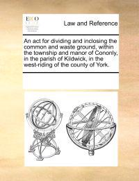 An ACT for Dividing and Inclosing the Common and Waste Ground, Within the Township and Manor of Cononly, in the Parish of Kildwick, in the West-Riding of the County of York.