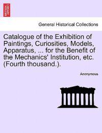 Catalogue of the Exhibition of Paintings, Curiosities, Models, Apparatus, ... for the Benefit of the Mechanics' Institution, Etc. (Fourth Thousand.).