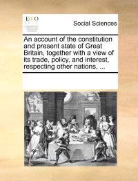 An Account of the Constitution and Present State of Great Britain, Together with a View of Its Trade, Policy, and Interest, Respecting Other Nations, ...
