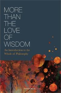 More Than the Love of Wisdom: An Introduction to the Whole of Philosophy