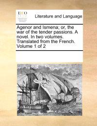 Agenor and Ismena; Or, the War of the Tender Passions. a Novel. in Two Volumes. Translated from the French. Volume 1 of 2
