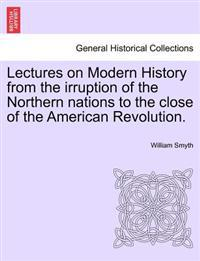 Lectures on Modern History from the Irruption of the Northern Nations to the Close of the American Revolution.