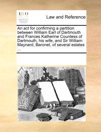 An ACT for Confirming a Partition Between William Earl of Dartmouth and Frances Katherine Countess of Dartmouth, His Wife, and Sir William Maynard, Baronet, of Several Estates