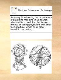 An Essay for Reforming the Modern Way of Practising Medicine in Edinburgh