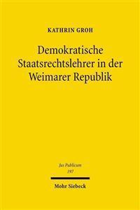 Demokratische Staatsrechtslehrer in Der Weimarer Republik: Von Der Konstitutionellen Staatslehre Zur Theorie Des Modernen Demokratischen Verfassungsst