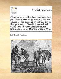 Observations on the Linen Manufacture, Particularly Bleaching. Pointing Out the Source of the Damage Linens Sustain in That Process, ... to Which Are Added, Some New Remarks on Agricultural Knowledge, ... by Michael Dease, M.D.