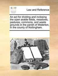 An ACT for Dividing and Inclosing the Open Arable Fields, Meadows, Pastures, Commons, and Waste Grounds in the Parish of Misterton, in the County of Nottingham.