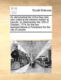 An Alphabetical List of the Free-Men Who Voted at the Election Holden at Lincoln, on Wednesday the 12th of October, 1774, for the Two Representatives in Parliament for the City of Lincoln.