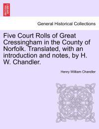 Five Court Rolls of Great Cressingham in the County of Norfolk. Translated, with an Introduction and Notes, by H. W. Chandler.