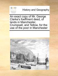 An Exact Copy of Mr. George Clarke's Foeffment Deed, of Lands in Manchester, Crumpsall, and Tetlow, for the Use of the Poor in Manchester