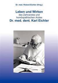 Leben Und Wirken Des Zahnarztes Und Homoopathischen Arztes Dr. Med. Dent. Karl Eichler