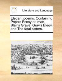 Elegant Poems. Containing Pope's Essay on Man, Blair's Grave, Gray's Elegy, and the Fatal Sisters.