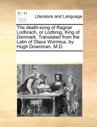 The Death-Song of Ragnar Lodbrach, or Lodbrog, King of Denmark. Translated from the Latin of Olaus Wormius, by Hugh Downman, M.D.