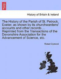 The History of the Parish of St. Petrock, Exeter, as Shown by Its Churchwardens' Accounts and Other Records ... Reprinted from the Transactions of the Devonshire Association for the Advancement of Science, Etc.