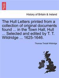 The Hull Letters Printed from a Collection of Original Documents Found ... in the Town Hall, Hull ... Selected and Edited by T. T. Wildridge ... 1625-1646.