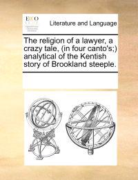 The Religion of a Lawyer, a Crazy Tale, (in Four Canto's; Analytical of the Kentish Story of Brookland Steeple.