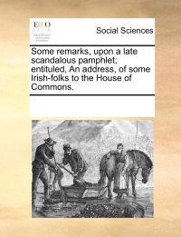 Some Remarks, Upon a Late Scandalous Pamphlet; Entituled, an Address, of Some Irish-Folks to the House of Commons.