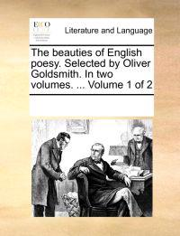 The Beauties of English Poesy. Selected by Oliver Goldsmith. in Two Volumes. ... Volume 1 of 2