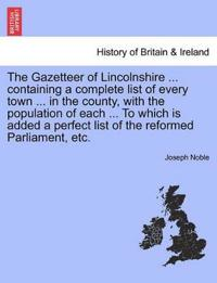 The Gazetteer of Lincolnshire ... Containing a Complete List of Every Town ... in the County, with the Population of Each ... to Which Is Added a Perfect List of the Reformed Parliament, Etc.