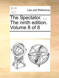 The Spectator. ... the Ninth Edition. Volume 8 of 8