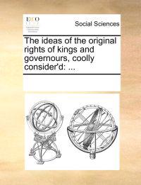 The Ideas of the Original Rights of Kings and Governours, Coolly Consider'd