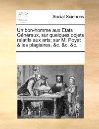 Un Bon-Homme Aux Etats G n raux, Sur Quelques Objets Relatifs Aux Arts; Sur M. Poyet & Les Plagiaires, &c. &c. &c.